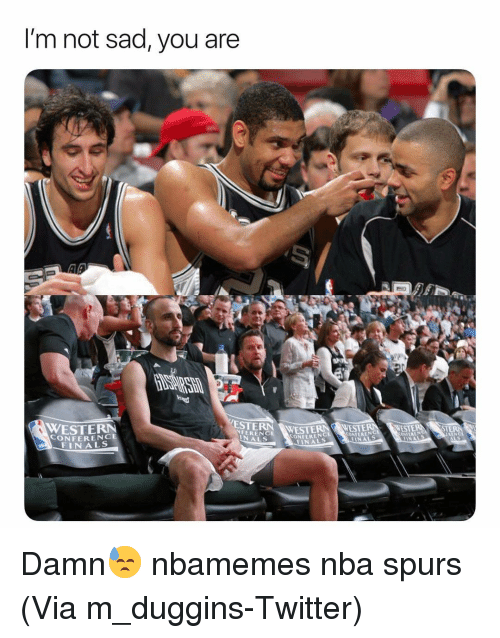 Basketball, Finals, and Nba: I'm not sad, you are  ESTERN WESTE  NFERENCE  WESTERN  CONFERENCE  FINALS  CONFERENC  FINALS  ONFERENG  NALS Damn😓 nbamemes nba spurs (Via ‪m_duggins-Twitter)