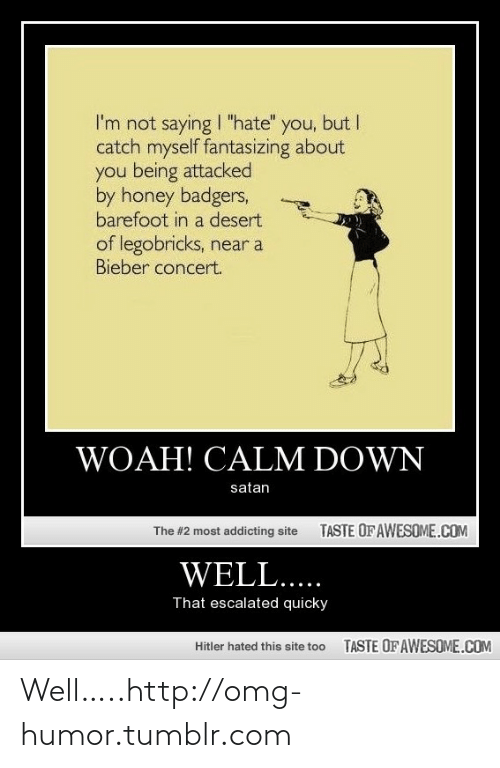 """Calm Down Satan: I'm not saying I """"hate""""  catch myself fantasizing about  you being attacked  by honey badgers,  barefoot in a desert  you, but I  of legobricks, near a  Bieber concert.  WOAH! CALM DOWN  satan  TASTE OF AWESOME.COM  The #2 most addicting site  WELL....  That escalated quicky  TASTE OF AWESOME.COM  Hitler hated this site too Well…..http://omg-humor.tumblr.com"""