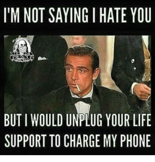 Im Not Saying I Hate You: I'M NOT SAYING I HATE YOU  BUTIWOULD UNPLUG YOUR LIFE  SUPPORT TO CHARGE MY PHONE