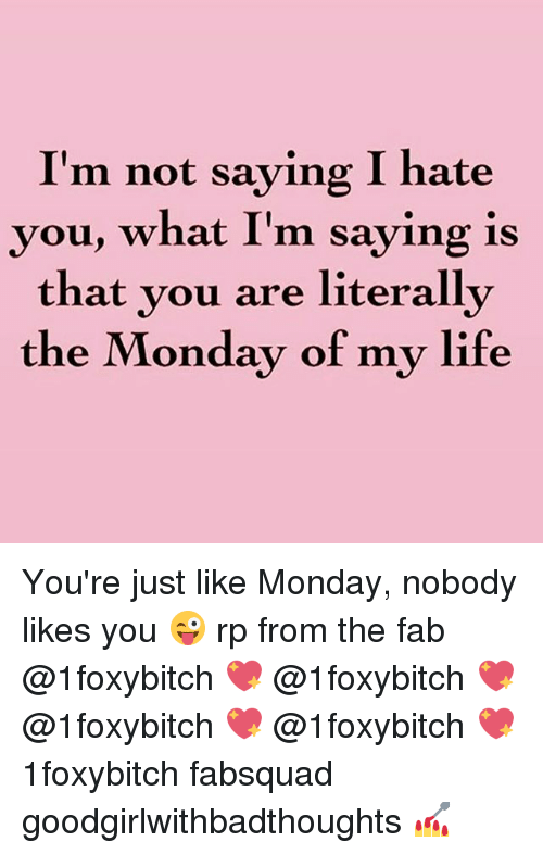 Im Not Saying I Hate You: I'm not saying I hate  you, what I'm saying is  that you are literally  the Monday of my life You're just like Monday, nobody likes you 😜 rp from the fab @1foxybitch 💖 @1foxybitch 💖 @1foxybitch 💖 @1foxybitch 💖 1foxybitch fabsquad goodgirlwithbadthoughts 💅