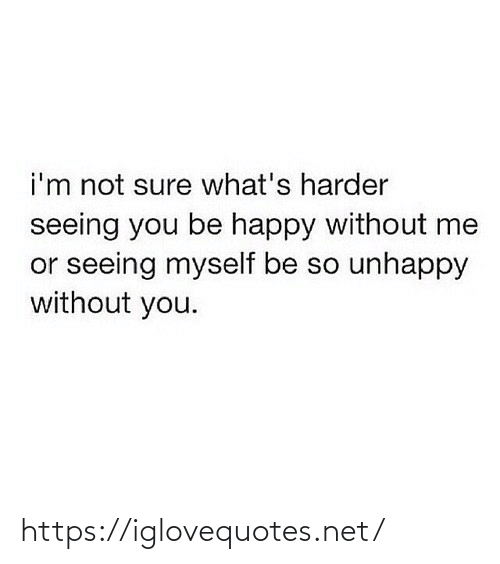 Happy, Be Happy, and Net: i'm not sure what's harder  seeing you be happy without me  or seeing myself be so unhappy  without you. https://iglovequotes.net/