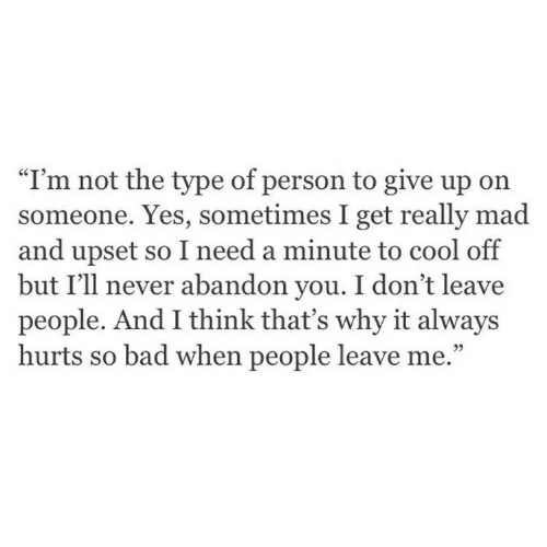 """Bad, Cool, and Mad: """"I'm not the type of person to give up on  someone. Yes, sometimes I get really mad  and upset so I need a minute to cool off  but I'll never abandon you. I don't leave  people. And I think that's why it always  hurts so bad when people leave me.""""  9)"""