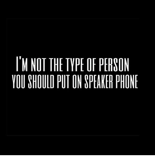 Dank, Phone, and 🤖: IM NOT THE TYPE OF PERSON  YOU SHOULD PUT ON SPEAKER PHONE