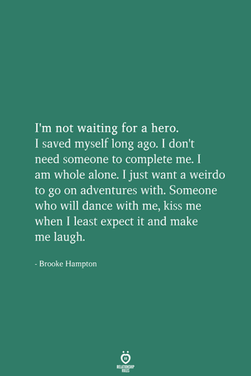 brooke: I'm not waiting for a hero.  I saved myself long ago. I don't  need someone to complete me. I  am whole alone. I just want a weirdo  to go on adventures with. Someone  who will dance with me, kiss me  when I least expect it and make  me laugh.  Brooke Hampton