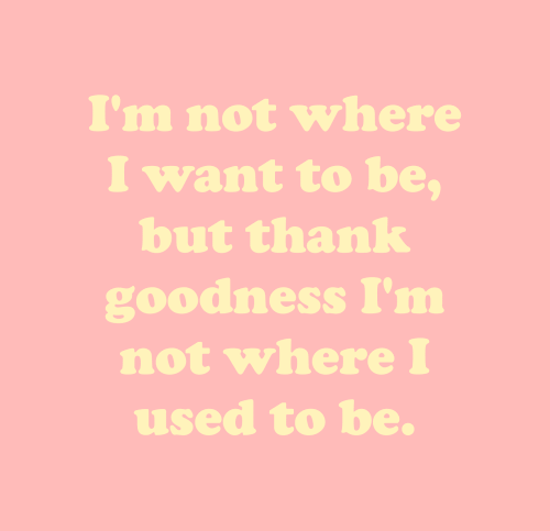 goodness: I'm not where  I want to be,  but thank  goodness I'm  not where I  used to be.