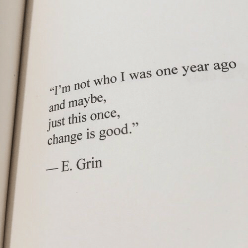 """Good, Change, and Once: I'm not who I was one year ago  and maybe,  just this once,  change is good.""""  E. Grin"""