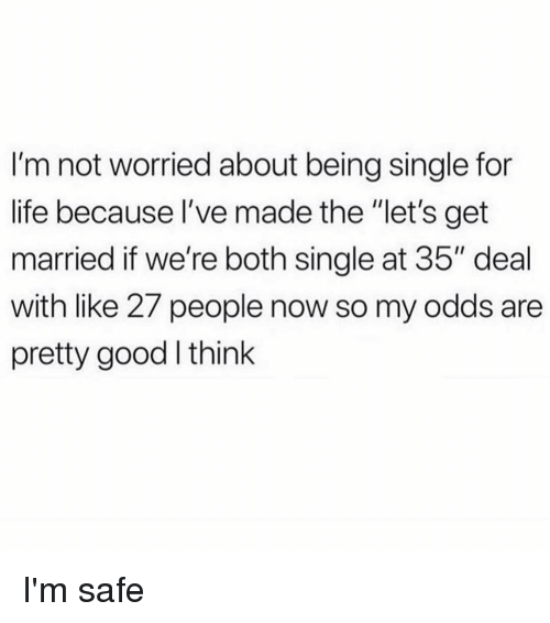 """Life, Good, and Girl Memes: I'm not worried about being single for  life because I've made the """"let's get  married if we're both single at 35"""" deal  with like 27 people now so my odds are  pretty good think I'm safe"""