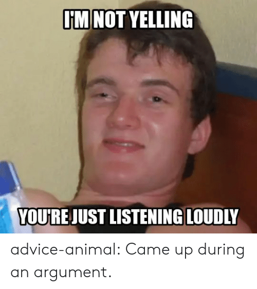 argument: I'M NOT YELLING  YOU'RE JUST LISTENING LOUDLY advice-animal:  Came up during an argument.
