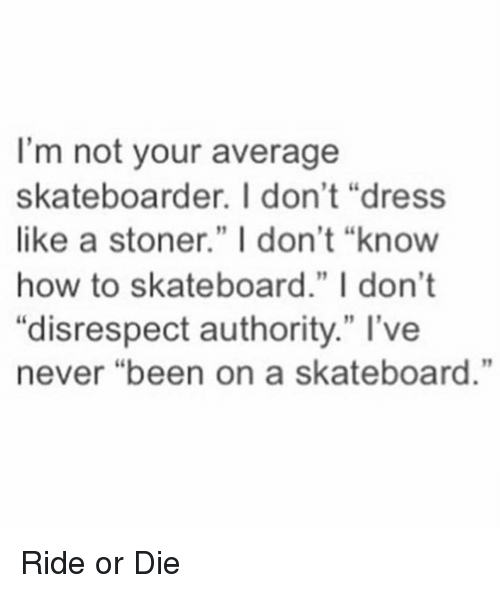 "Funny, Skateboarding, and Dress: I'm not your average  skateboarder. I don't ""dress  like a stoner."" I don't ""know  how to skateboard."" I don't  ""disrespect authority."" I've  never ""been on a skateboard."" Ride or Die"