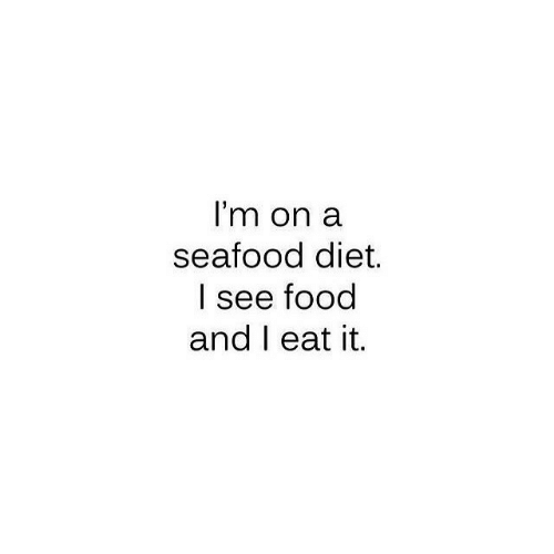 Food, Diet, and Eat: I'm on a  seafood diet.  l see food  and I eat it,