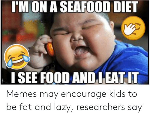 How Do You Say Meme: I'M ON ASEAFOOD DIET  ISEE FOOD ANDIEAT IT Memes may encourage kids to be fat and lazy, researchers say