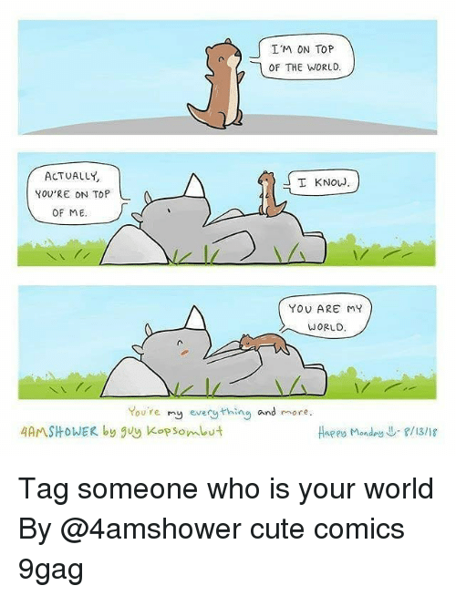 9gag, Cute, and Memes: I'M ON TOP  OF THE WORLD.  ACTUALLY  YOU'RE ON TOP  I KNOW  OF ME  YOU ARE MY  WORLD  You're my every thing and more  4AMSHOWER by guy Kop som ut  Haees Monday↓-f/13/18 Tag someone who is your world By @4amshower cute comics 9gag