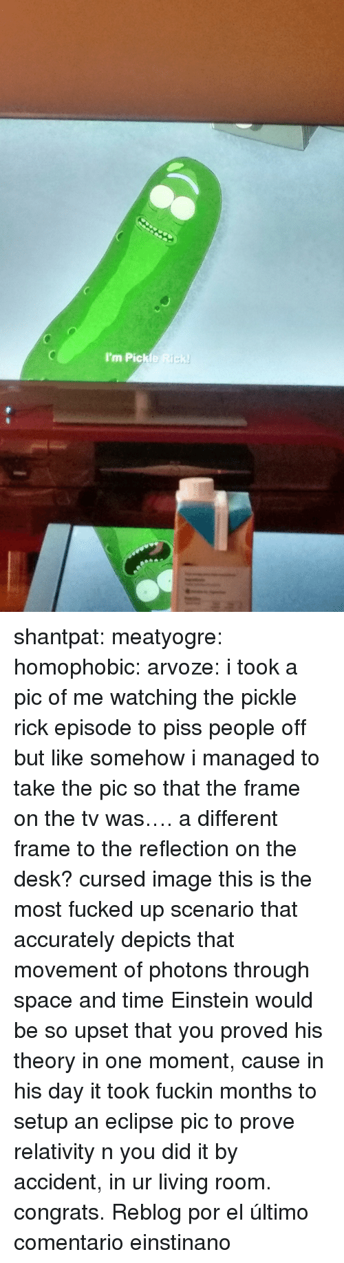 Tumblr, Blog, and Desk: I'm Pickle Rick shantpat: meatyogre:  homophobic:  arvoze: i took a pic of me watching the pickle rick episode to piss people off but like somehow i managed to take the pic so that the frame on the tv was…. a different frame to the reflection on the desk?  cursed image  this is the most fucked up scenario that accurately depicts that movement of photons through space and time  Einstein would be so upset that you proved his theory in one moment, cause in his day it took fuckin months to setup an eclipse pic to prove relativity n you did it by accident, in ur living room. congrats.   Reblog por el último comentario einstinano