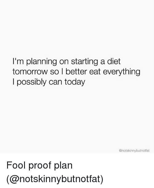 Today, Tomorrow, and Girl Memes: I'm planning on starting a diet  tomorrow so I better eat everything  l possibly can today  @notskinnybutnotfat Fool proof plan (@notskinnybutnotfat)