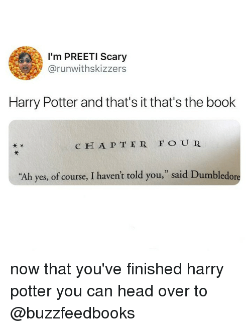 "Dumbledore, Harry Potter, and Head: I'm PREETI Scary  @runwithskizzers  Harry Potter and that's it that's the book  c H A P TER FO UR  ,"" said Dumbledore  02  ""Ah  yes, of course, I haven't told you now that you've finished harry potter you can head over to @buzzfeedbooks"