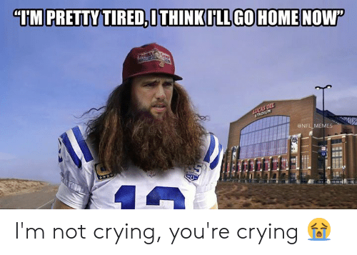 "not crying: ""IM PRETTY TIRED,ITHINKILL GOHOMENOW  Buss  LUCAS OIL  STADIUM  @NFL MEMES I'm not crying, you're crying 😭"