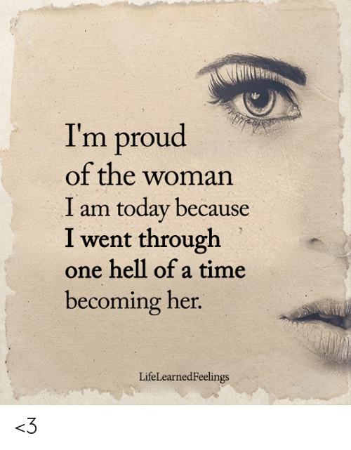 Memes, Time, and Today: I'm proud  of the woman  I am today because  I went through  one hell of a time  becoming her.  LifeLearnedFeelings <3