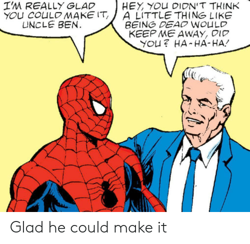 Think, Did, and Make: I'M REALLY GLAD  YOU COULOMAKE IT  UNCLE BEN.  HEY YOU DIDN'T THINK  A LITTLE THING LIKE  BEING DEAO WOULD  KEEP ME AWAY, DID  YOU? HA HA-HA Glad he could make it