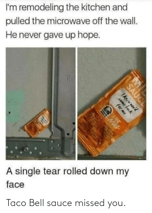 Taco Bell: I'm remodeling the kitchen and  pulled the microwave off the wall.  He never gave up hope.  A single tear rolled down my  face  SAUCE  Iknen you'd  COme fack  for me  LIVE  MAS Taco Bell sauce missed you.