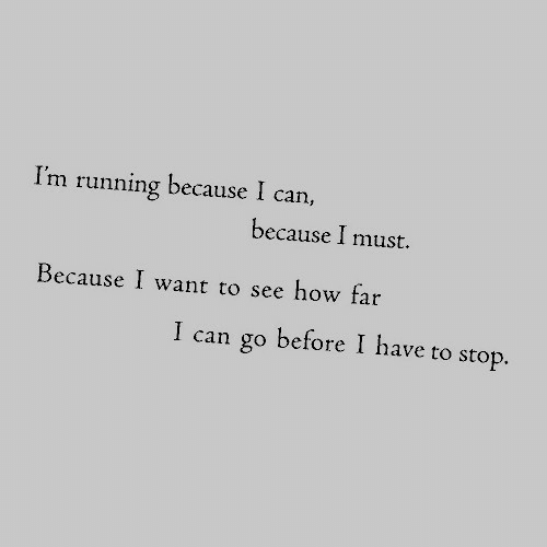 Running, How, and Can: I'm running because I can,  because I must.  Because I want to see how far  I can go before I have to stop.
