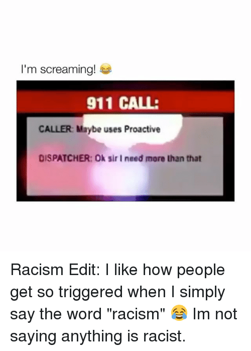 "Racism, Word, and Racist: I'm screaming!  911 CALL:  CALLER: Maybe uses Proactive  DISPATCHER: Ok sir I need more than that Racism Edit: I like how people get so triggered when I simply say the word ""racism"" 😂 Im not saying anything is racist."