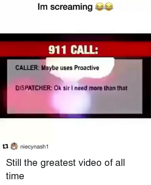 Time, Video, and Trendy: Im screaming  911 CALL:  CALLER: Maybe uses Proactive  DISPATCHER: Ok sir I need more than that  tniecynash 1 Still the greatest video of all time