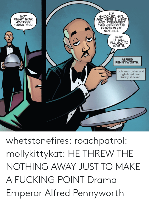 butler: I'M  SHOCKED, SIR.  AND HERE I WENT  AND PREPARED  THIS GENEROUs  PORTION OF  NOTHING.  NOT  RIGHT NOW,  ALFRED  THANK YOu.  NOW  IT WILL  ALL GO TO  WASTE.  ALFRED  PENNYWORTH  Batman's butler and  right-hand man.  Rarely shocked whetstonefires: roachpatrol:  mollykittykat:    HE THREW THE NOTHING AWAY JUST TO MAKE A FUCKING POINT  Drama Emperor Alfred Pennyworth