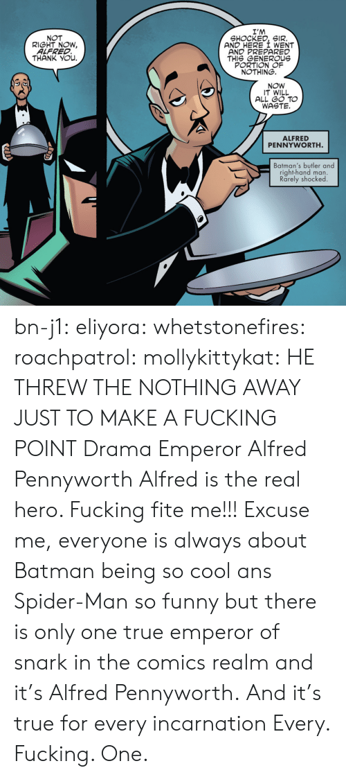 butler: I'M  SHOCKED, SIR.  AND HERE I WENT  AND PREPARED  THIS GENEROUs  PORTION OF  NOTHING.  NOT  RIGHT NOW,  ALFRED  THANK YOu.  NOW  IT WILL  ALL GO TO  WASTE.  ALFRED  PENNYWORTH  Batman's butler and  right-hand man.  Rarely shocked bn-j1:  eliyora:  whetstonefires:  roachpatrol:  mollykittykat:    HE THREW THE NOTHING AWAY JUST TO MAKE A FUCKING POINT  Drama Emperor Alfred Pennyworth  Alfred is the real hero. Fucking fite me!!!  Excuse me, everyone is always about Batman being so cool ans Spider-Man so funny but there is only one true emperor of snark in the comics realm and it's Alfred Pennyworth. And it's true for every incarnation   Every. Fucking. One.