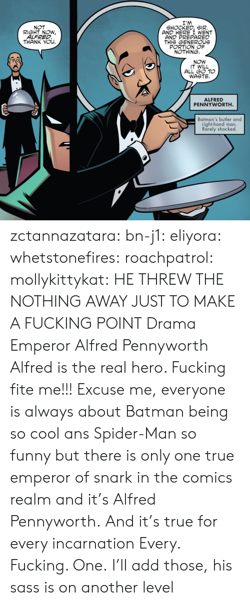 butler: I'M  SHOCKED, SIR.  AND HERE I WENT  AND PREPARED  THIS GENEROUs  PORTION OF  NOTHING.  NOT  RIGHT NOW,  ALFRED  THANK YOu.  NOW  IT WILL  ALL GO TO  WASTE.  ALFRED  PENNYWORTH  Batman's butler and  right-hand man.  Rarely shocked zctannazatara: bn-j1:  eliyora:  whetstonefires:  roachpatrol:  mollykittykat:    HE THREW THE NOTHING AWAY JUST TO MAKE A FUCKING POINT  Drama Emperor Alfred Pennyworth  Alfred is the real hero. Fucking fite me!!!  Excuse me, everyone is always about Batman being so cool ans Spider-Man so funny but there is only one true emperor of snark in the comics realm and it's Alfred Pennyworth. And it's true for every incarnation   Every. Fucking. One.     I'll add those, his sass is on another level
