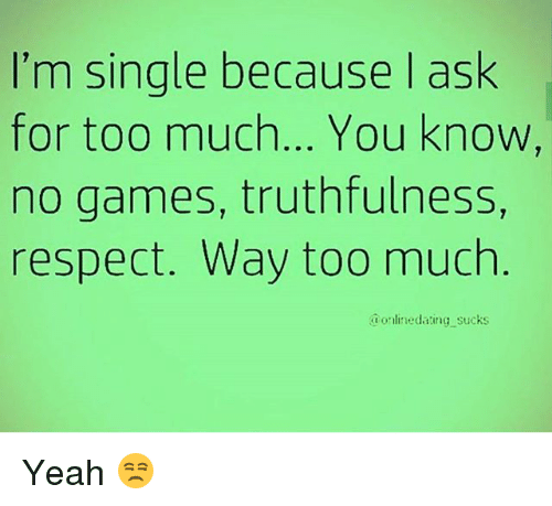 No Games: I'm single because I ask  for too much... You know  no games, truthfulness,  respect. Way too much  @onlinedating sucks Yeah 😒