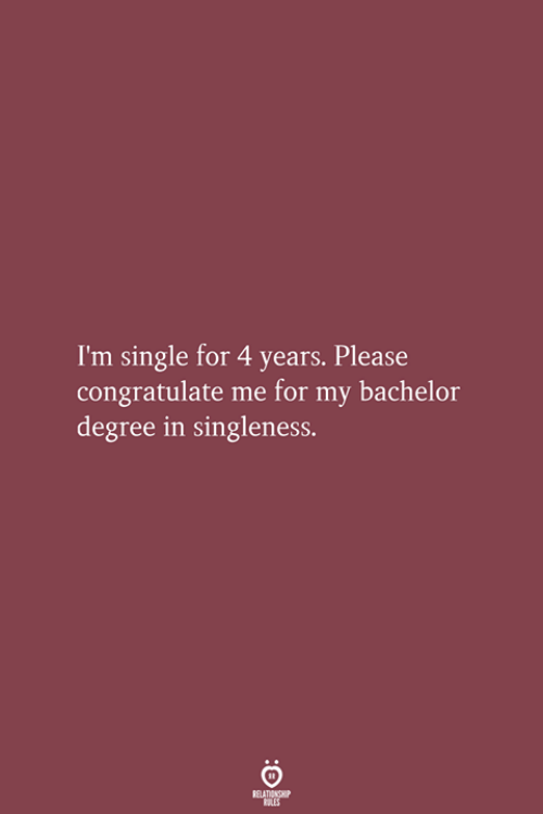 Degree In: I'm single for 4 years. Please  congratulate me for my bachelor  degree in singleness.