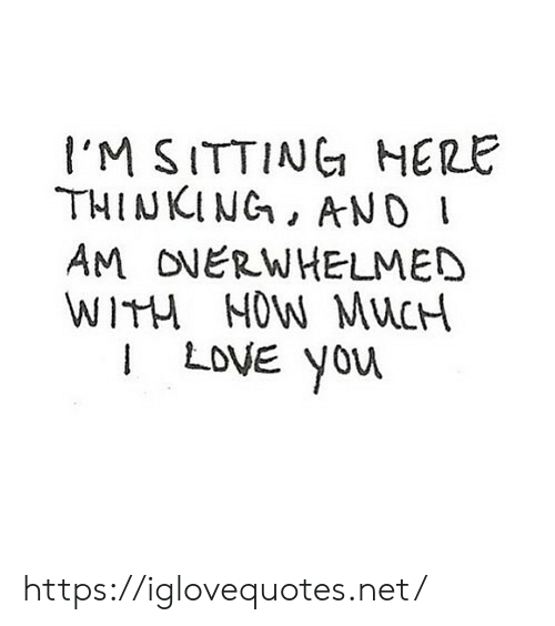 Love, Net, and You: I'M SITTING HERE  THINKING, AND I  AM ONERWHELMED  WITH NOW MUCH  LOVE You https://iglovequotes.net/