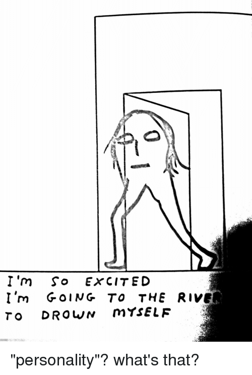 """im so excited: I'm So ExCITED  I'm GOING TO THE RIVER  TO DROWN mtsELF """"personality""""? what's that?"""