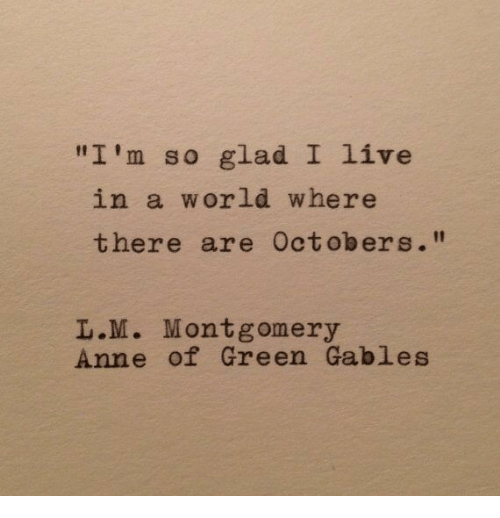 """L M: """"I'm so glad I live  in a world where  there are Octobers.""""  L.M. Montgomery  Anne of Green Gables"""