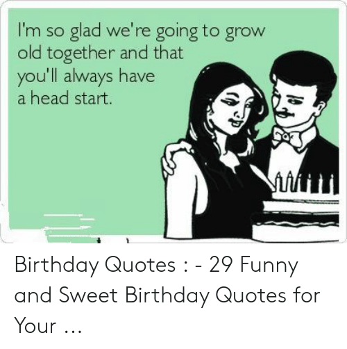 Funny Husband Memes: I'm so glad we're going to grow  old together and that  you'll always have  a head start. Birthday Quotes : - 29 Funny and Sweet Birthday Quotes for Your ...
