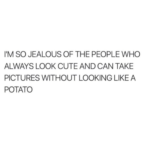 So Jealous: I'M SO JEALOUS OF THE PEOPLE WHO  ALWAYS LOOK CUTE AND CAN TAKE  PICTURES WITHOUT LOOKING LIKE A  POTATO