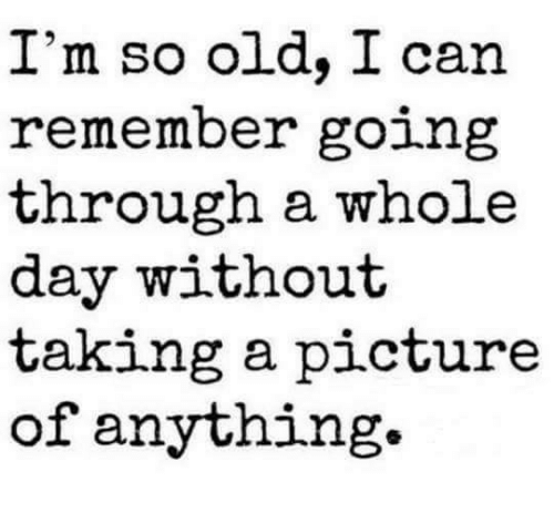 Dank, 🤖, and  Whole Day: I'm so old, I can  remember going  through a whole  day without  taking a picture  of anything.