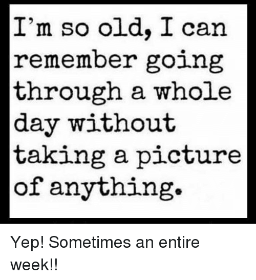 Memes, Old, and A Picture: I'm so old, I can  remember going  through a whole  day without  taking a picture  of anything. Yep!  Sometimes an entire week!!