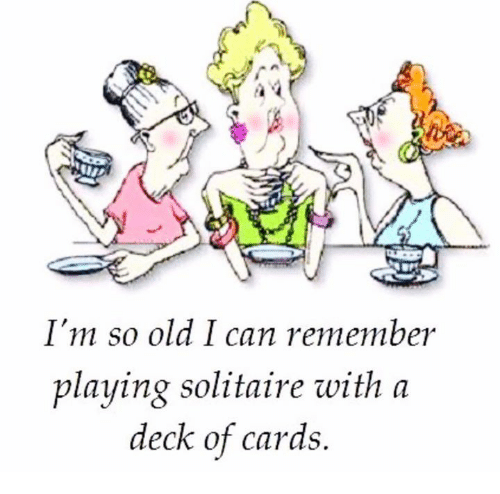 Im So Old: I'm so old I can remember  playing solitaire with a  deck of cards