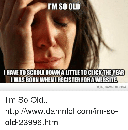 Memes, 🤖, and Html: I'M SO OLD  I HAVE TO SCROLL DOWN A  CLICKTHEYEAR  I WAS BORN WHENIREGISTERFORAWEBSITE  TLDR, DAMN LOLCOM I'm So Old... http://www.damnlol.com/im-so-old-23996.html