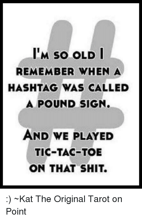 pound sign: IM sO OLD I  REMEMBER WHEN A  HASHTAG WAS CALLED  A POUND SIGN.  AND WE PLAYED  TIC-TAC-TOE  ON THAT SHIT. :) ~Kat The Original Tarot on Point