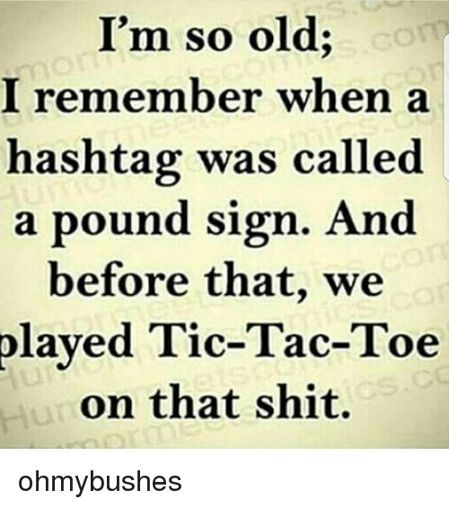 pound sign: I'm so old;  I remember when a  hashtag was called  a pound sign. And  before that, we  played Tic-Tac-Toe  on that shit. ohmybushes
