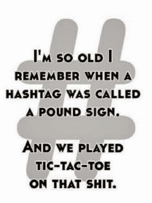 pound sign: IM sO OLD  REMEMBER WHEN A  HASHTAG WAS CALLED  A POUND SIGN.  AND WE PLAYED  TIC-TAC-TOE  ON THAT SHIT.