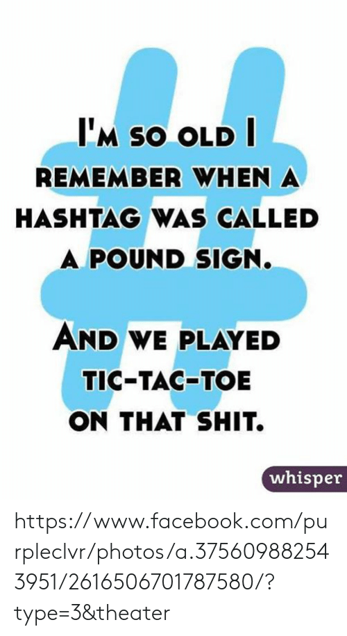 pound sign: I'M SO OLD  REMEMBER WHEN A  HASHTAG WAS CALLED  A POUND SIGN.  AND WE PLAYED  TIC-TAC-TOE  ON THAT SHIT.  whisper https://www.facebook.com/purpleclvr/photos/a.375609882543951/2616506701787580/?type=3&theater