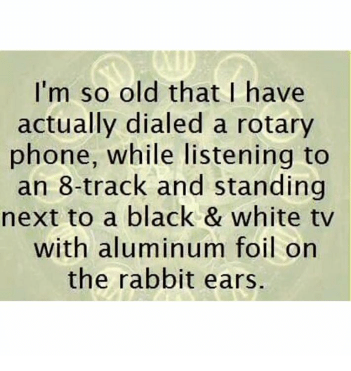 Dank, Phone, and Black: I'm so old that I have  actually dialed a rotary  phone, while listening to  an 8-track and standing  next to a black & white tv  with aluminum foil on  the rabbit ears.