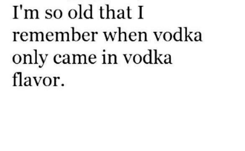 Im So Old: I'm so old that I  remember when vodka  only came in vodka.  flavor.