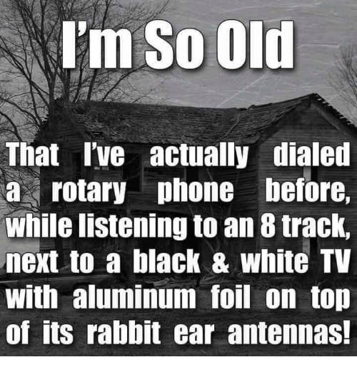 Im So Old: I'm So Old  That I've actually dialed  a rotary phone before,  While listening to an 8 track,  next to a black & White TV  With aluminum foil on top  of its rabbit ear antennas!