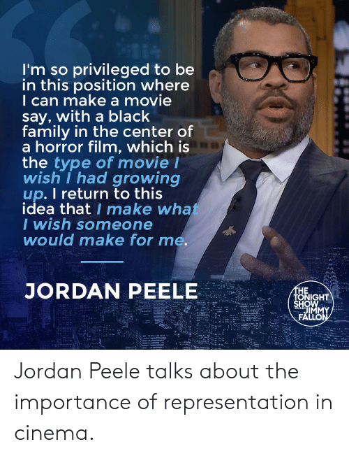 Jordan Peele: I'm so privileged to be  in this position where  I can make a movie  say, with a black  family in the center of  a horror film, which is  the type of movie l  wish I had growing  up. I return to this  idea that I make wha  I wish someone  would make for me.  JORDAN PEELE  HE  HOW  TONIGHT  IM Jordan Peele talks about the importance of representation in cinema.