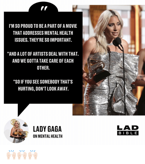 "Lady Gaga, Memes, and Movie: I'M SO PROUD TO BE A PART OF A MOVIE  THAT ADDRESSES MENTAL HEALTH  ISSUES. THEY'RE SO IMPORTANT  ""AND A LOT OF ARTISTS DEAL WITH THAT  AND WE GOTTA TAKE CARE OF EACH  OTHER.  ""SO IF YOU SEE SOMEBODY THAT'S  HURTING, DON'T LOOK AWAY  LADY GAGA  LAD  BIB L E  ON MENTAL HEALTH 🙌🏻🙌🏻🙌🏻"