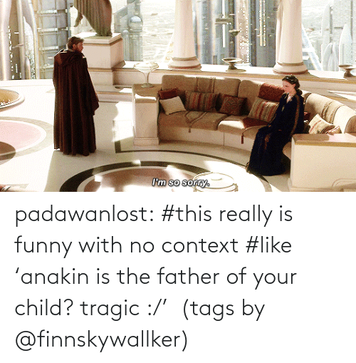 tags: I'm so sorry. padawanlost: #this really is funny with no context #like 'anakin is the father of your child? tragic :/'   (tags by @finnskywallker)